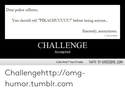 """Taste Of Awesome: Dear police officers,  You should yell """"PIKACHUUUUU!"""" before tasing anyone...  Sincerely, anonymous.  11 COMMENTS  CHALLENGE  Accepted  TASTE OF AWESOME.COM  Like this? You'll hate Challengehttp://omg-humor.tumblr.com"""