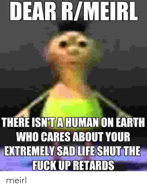 fuck up: DEAR R/MEIRL  THERE ISN'TAHUMAN ON EARTH  WHO CARES ABOUT YOUR  EXTREMELY SAD LIFE SHUT THE  FUCK UP RETARDS meirl