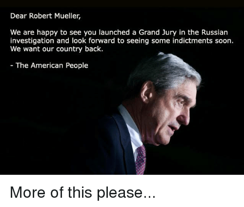 Soon..., American, and Happy: Dear Robert Mueller,  We are happy to see you launched a Grand Jury in the Russian  investigation and look forward to seeing some indictments soon.  We want our country back.  The American People More of this please...