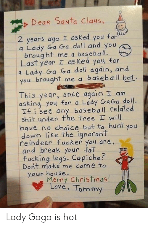 Lady Gaga: Dear Santa Claus,  I asked you for  2 years ago  a Lady Ga Ga doll and you  brought me a baseball.  Last year I as ked you for  a Lady Ga Ga doll again, and  you brought me a baseball bat.  This year, once again I am  asking you for a Lady GaGa doll.  If i see any baseball related  shit under the tree I will  have no choice but to hunt  down like the ignorant  reindeer fucker you are,  and break your fat  fucking legs. Capiche?  Dont make me come to  your house.  Merry Christmas!  Love, Tommy  you Lady Gaga is hot