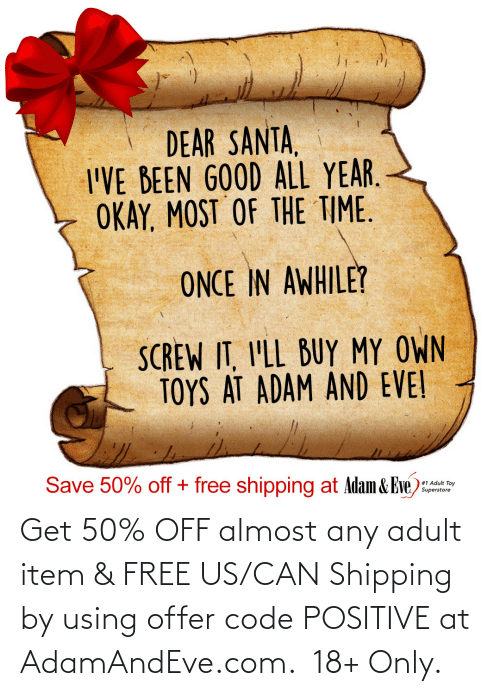 toy: DEAR SANTA,  I'VE BEEN GOOD ALL YEAR.  OKAY, MOST OF THE TIME.  ONCE IN AWHILE?  SCREW IT, I'LL BUY MY OWN  TOYS AT ADAM AND EVE!  Save 50% off + free shipping at Adam & Eve)  #1 Adult Toy  Superstore   Get 50% OFF almost any adult item & FREE US/CAN Shipping by using offer code POSITIVE at AdamAndEve.com.  18+ Only.