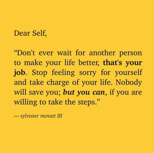 "Life, Sorry, and Another: Dear Self.  ""Don't ever wait for another person  to make your life better, that's your  job. Stop feeling sorry for yourself  and take charge of your life. Nobody  will save you; but you can, if you are  willing to take the steps.""  sylvester mcnutt III"