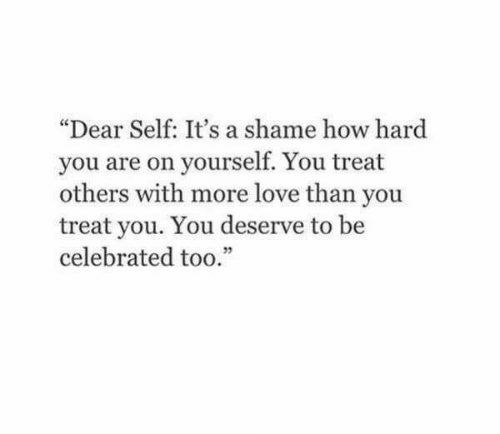 """Celebrated: """"Dear Self: It's a shame how hard  you are on yourself. You treat  others with more love than you  treat you. You deserve to be  celebrated too.""""  05"""