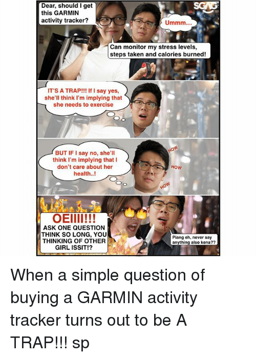 Memes, Taken, and Trap: Dear, should I get  this GARMIN  activity tracker?  Can monitor my stress levels,  steps taken and calories burned!  IT'S A TRAP!!! If I say yes,  she'll think I'm implying that  she needs to exercise  BUT IF I say no, she'll  think I'm implying that I  don't care about her  health.!  How  OEIII!!!  ASK ONE QUESTION  THINK SO LONG, YOU  THINKING OF OTHER  GIRL ISSIT!?  Piang ch, never say  anything also kena?? When a simple question of buying a GARMIN activity tracker turns out to be A TRAP!!! sp