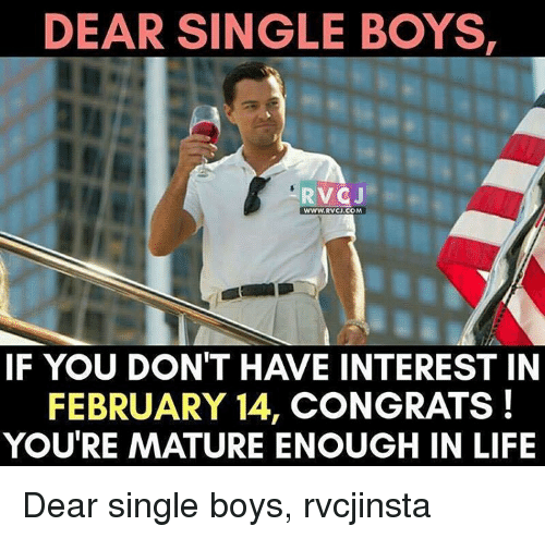 Maturely: DEAR SINGLE BOYS,  RVCJ  WWW.RVCJ COM  IF YOU DON'T HAVE INTEREST IN  FEBRUARY 14, CONGRATS!  YOU'RE MATURE ENOUGH IN LIFE Dear single boys, rvcjinsta