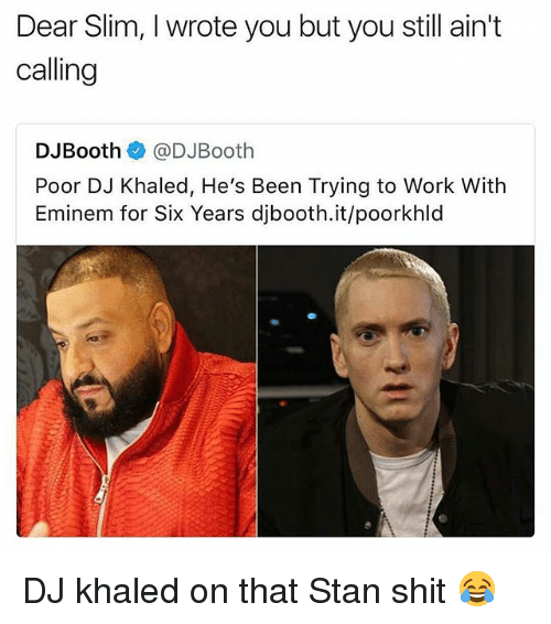 Stanning: Dear Slim, I wrote you but you still ain't  calling  DJBooth@DJBooth  Poor DJ Khaled, He's Been Trying to Work With  Eminem for Six Years djbooth.it/poorkhld DJ khaled on that Stan shit 😂