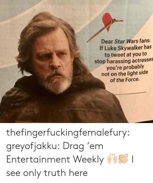 Luke Skywalker, Star Wars, and Tumblr: Dear Star Wars fans:  If Luke Skywalker has  to tweet at you to  stop harassing actresses  you're probably  not on the light side  of the Force. thefingerfuckingfemalefury:  greyofjakku: Drag 'em Entertainment Weekly 🙌🏼👏🏼 I see only truth here