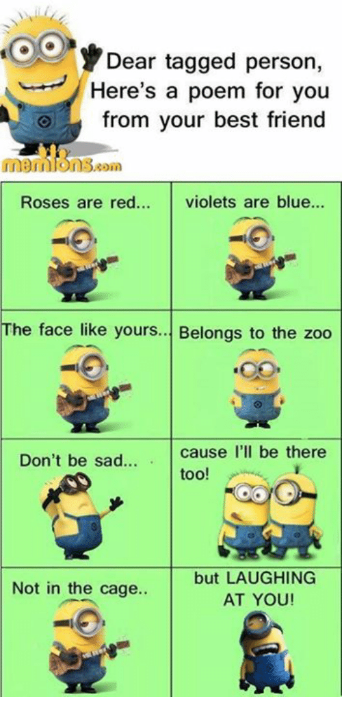 caging: Dear tagged person,  Here's a poem for you  from your best friend  01  Roses are red... violets are blue...  The face like yours... Belongs to the zoo  Don't be sad.  too!  but LAUGHING  AT YOU  Not in the cage..
