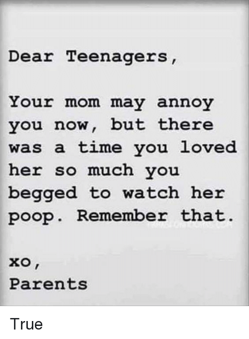 annoyance: Dear Teenagers  Your mom may annoy  you now, but there  was a time you loved  her so much vou  begged to watch her  poop. Remember that  Parents True