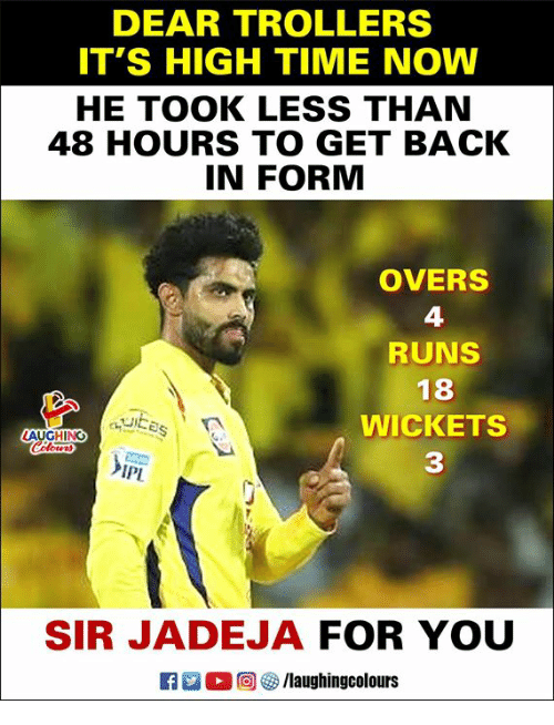 Time, Indianpeoplefacebook, and Back: DEAR TROLLERS  IT'S HIGH TIME NOW  HE TOOK LESS THAN  48 HOURS TO GET BACK  IN FORM  OVERS  4  RUNS  18  WICKETS  3  IPL  SIR JADEJA FOR YOU  M。回5/1aughingcolours