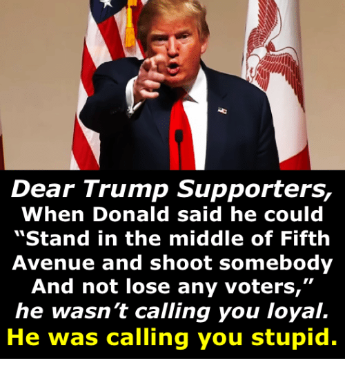 """Avenue, The Middle, and Trump: Dear Trump Supporters,  When Donald said he could  """"Stand in the middle of Fifth  Avenue and shoot somebody  And not lose any voters,""""  he wasn't calling you loyal.  He was calling you stupid."""