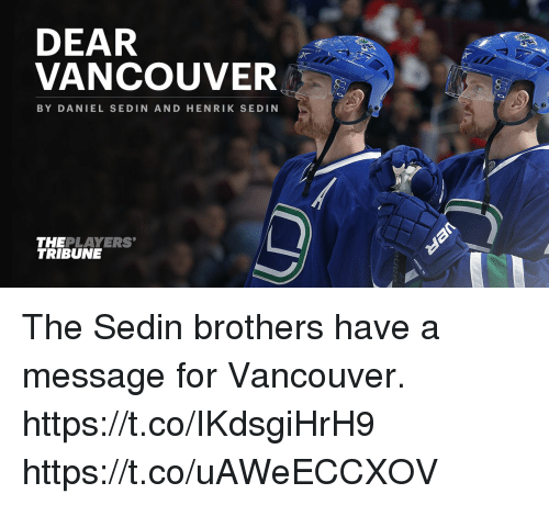 Memes, Vancouver, and 🤖: DEAR  VANCOUVER  BY DANIEL SEDIN AND HENRIK SE DIN  THEPLAYERS  TRIBUNE The Sedin brothers have a message for Vancouver. https://t.co/IKdsgiHrH9 https://t.co/uAWeECCXOV