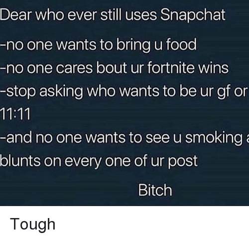 Bitch, Blunts, and Food: Dear who ever still uses Shapchat  -no one wants to bring u food  -no one cares bout ur fortnite wins  -stop asking who wants to be ur gf on  -and no one wants to see u smoking  blunts on every one of ur post  Bitch Tough