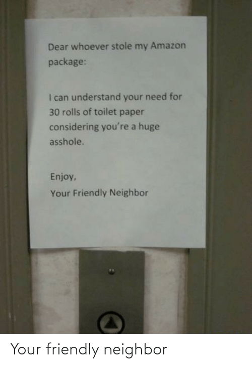 Rolls: Dear whoever stole my Amazon  package:  I can understand your need for  30 rolls of toilet paper  considering you're a huge  asshole.  Enjoy,  Your Friendly Neighbor Your friendly neighbor