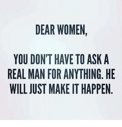 dmu: DEAR WOMEN,  YOU DONT HAVE TO ASK A  REAL MAN FOR ANYTHING, HE  WILL JUST MAKE IT HAPPEN  AH  HN  -E  KGP  SNP  AIA  O  TH  EN-  W AAE  W HA R. AK  VAE  AR TI FO M  NNI  OAU  DMU  LL  OAUI