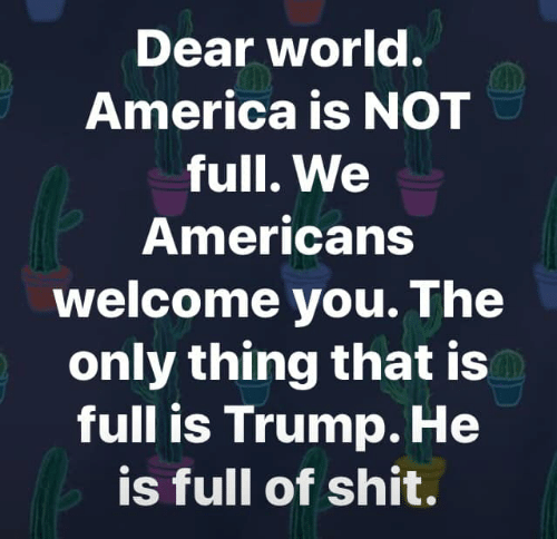 America, Shit, and Trump: Dear Worl.  America is NOT  full. We  Americans  Welcome you. The  only thing that is  full is Trump. He  is full of shit.
