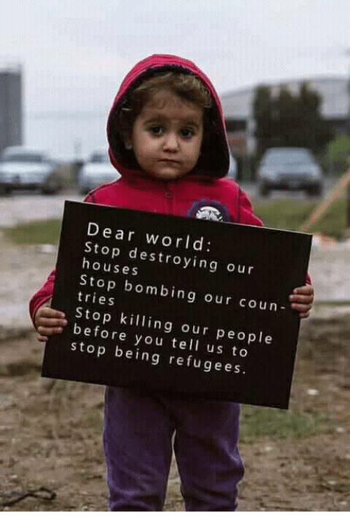 Memes, World, and 🤖: Dear world  Stop destroying our  houses  Stop bombing our coun  tries  Stop killing our people  before you tell us to  stop being refugees.  9