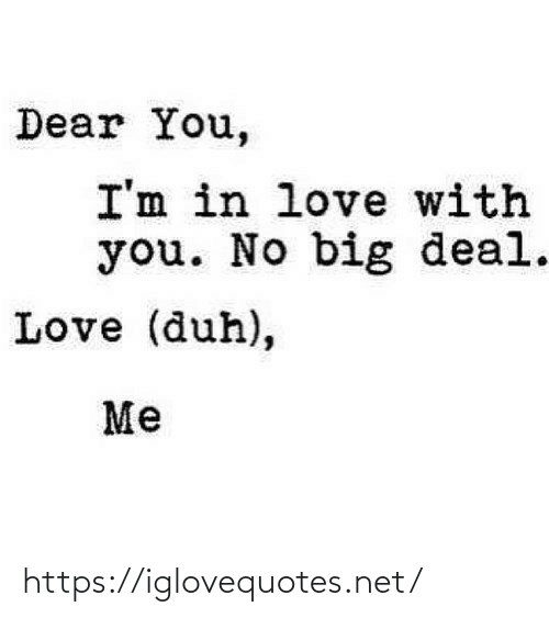 deal: Dear You,  I'm in love with  you. No big deal.  Love (duh),  Me https://iglovequotes.net/