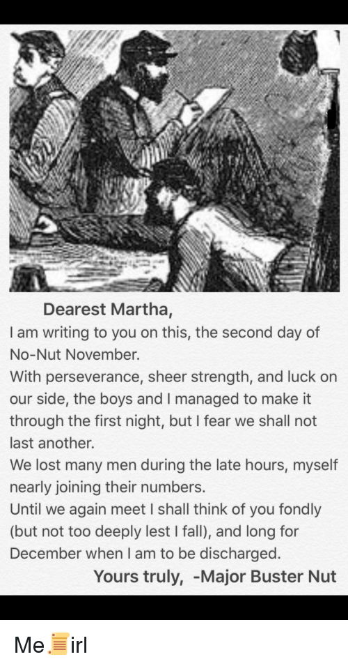 Fall, Lost, and Perseverance: Dearest Martha,  I am writing to you on this, the second day of  No-Nut November.  With perseverance, sheer strength, and luck on  our side, the boys and I managed to make it  through the first night, but I fear we shall not  last another.  We lost many men during the late hours, myself  nearly joining their numbers  Until we again meet I shall think of you fondly  (but not too deeply lest I fall), and long for  December when I am to be discharged  Yours truly, -Major Buster Nut Me📜irl