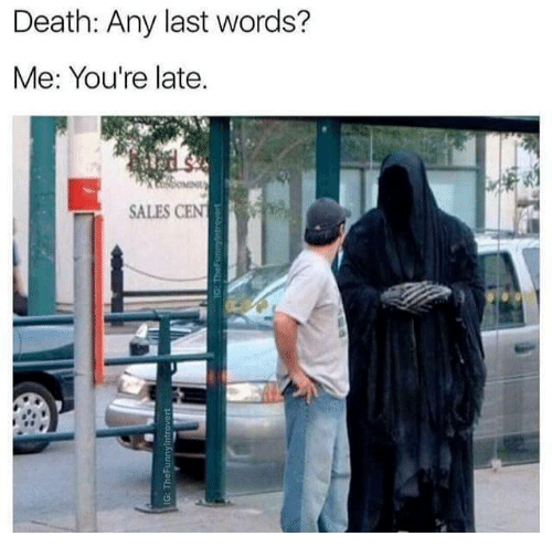 Youre Late: Death: Any last words?  Me: You're late.  SALES CEN
