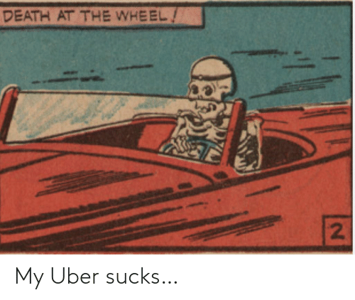 Uber: DEATH AT THE WHEEL/  2] My Uber sucks…
