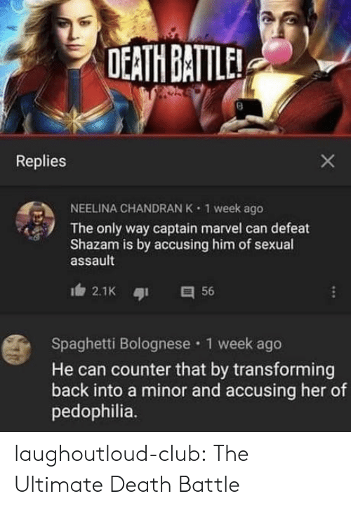 sexual assault: DEATH BATTLE  Replies  NEELINA CHANDRAN K  1 week ago  The only way captain marvel can defeat  Shazam is by accusing him of sexual  assault  2.1K  56  Spaghetti Bolognese 1 week ago  He can counter that by transforming  back into a minor and accusing her of  pedophilia.  X laughoutloud-club:  The Ultimate Death Battle