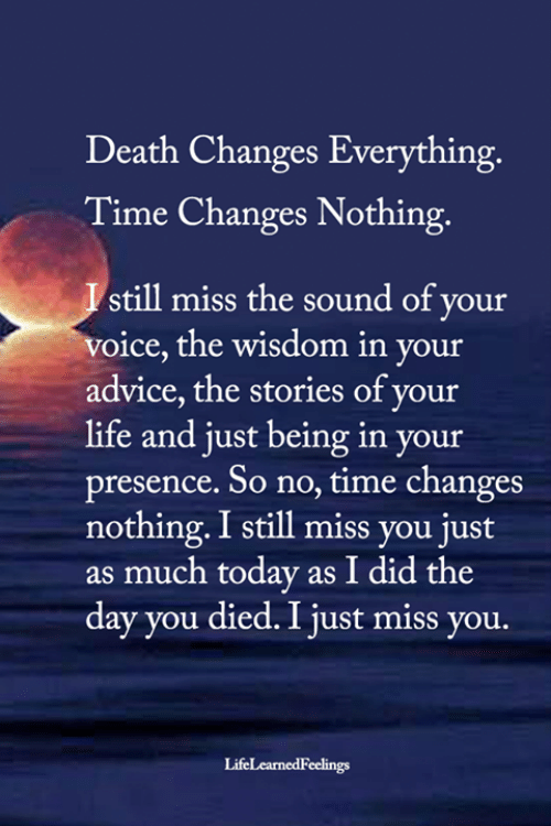 Changes Everything: Death Changes Everything.  Time Changes Nothing.  Istill miss the sound of your  voice, the wisdom in your  advice, the stories of your  life and just being in your  presence. So no, time changes  nothing.I still miss you just  as much today as I did the  day you died. I just miss you.  LifeLearnedFeelings