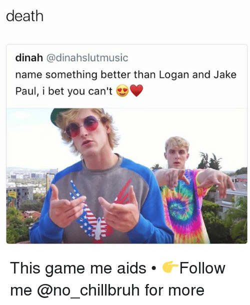 Funny, I Bet, and Death: death  dinah @dinahslutmusic  name something better than Logan and Jake  Paul, i bet you can't This game me aids • 👉Follow me @no_chillbruh for more