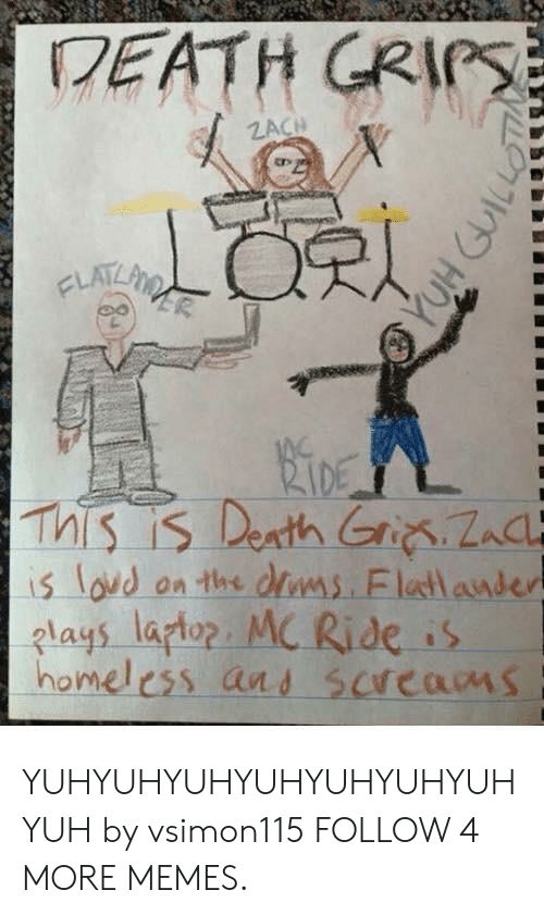 Grips: DEATH GRIPS  ZACH  CLATLPINA  RIDE  This is Denth Gri Zac  is lovd on the dlms. Flatlander  lays laptop. MC Ride is  homeless and screams YUHYUHYUHYUHYUHYUHYUHYUH by vsimon115 FOLLOW 4 MORE MEMES.