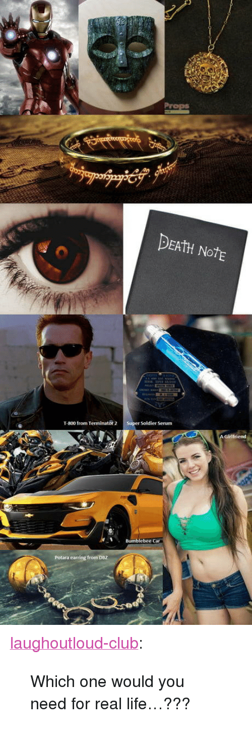 "dbz: DEAtH NotE  T-800 from Terminator 2 Super Soldier Serum  Bumblebee Car  Potara earring from DBZ <p><a href=""http://laughoutloud-club.tumblr.com/post/171498340961/which-one-would-you-need-for-real-life"" class=""tumblr_blog"">laughoutloud-club</a>:</p>  <blockquote><p>Which one would you need for real life…???</p></blockquote>"