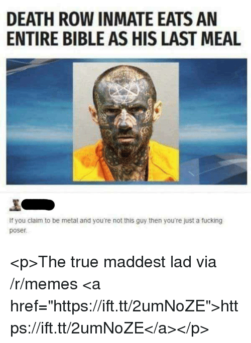 """Fucking, Memes, and True: DEATH ROW INMATE EATS AN  ENTIRE BIBLE AS HIS LAST MEAL  If you claim to be metal and you're not this guy then you're just a fucking  poser <p>The true maddest lad via /r/memes <a href=""""https://ift.tt/2umNoZE"""">https://ift.tt/2umNoZE</a></p>"""