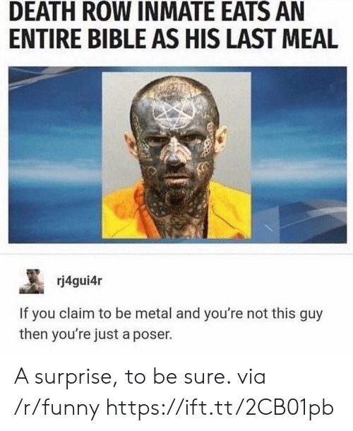 Funny, Bible, and Death: DEATH ROW INMATE EATS AN  ENTIRE BIBLE AS HIS LAST MEAL  rj4gui4r  If you claim to be metal and you're not this guy  then you're just a poser. A surprise, to be sure. via /r/funny https://ift.tt/2CB01pb