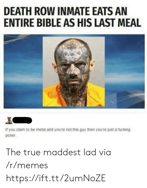 Fucking, Memes, and True: DEATH ROW INMATE EATS AN  ENTIRE BIBLE AS HIS LAST MEAL  If you claim to be metal and you're not this guy then you're just a fucking  poser The true maddest lad via /r/memes https://ift.tt/2umNoZE