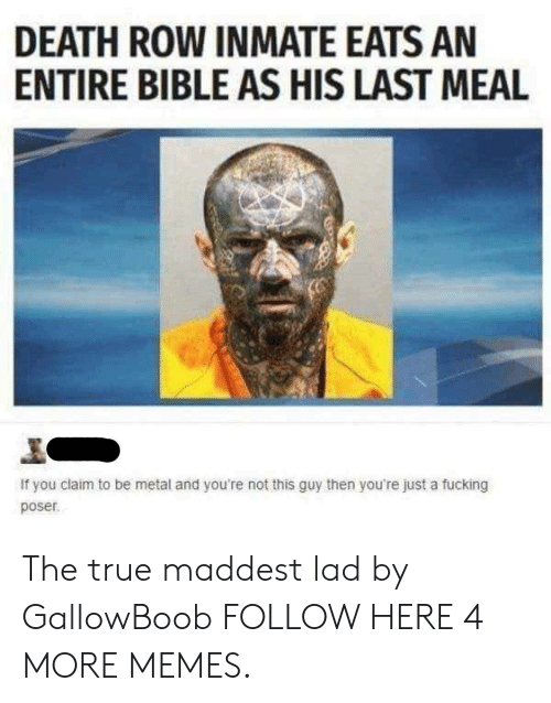 Dank, Fucking, and Memes: DEATH ROW INMATE EATS AN  ENTIRE BIBLE AS HIS LAST MEAL  If you claim to be metal and you're not this guy then you're just a fucking  poser The true maddest lad by GallowBoob FOLLOW HERE 4 MORE MEMES.