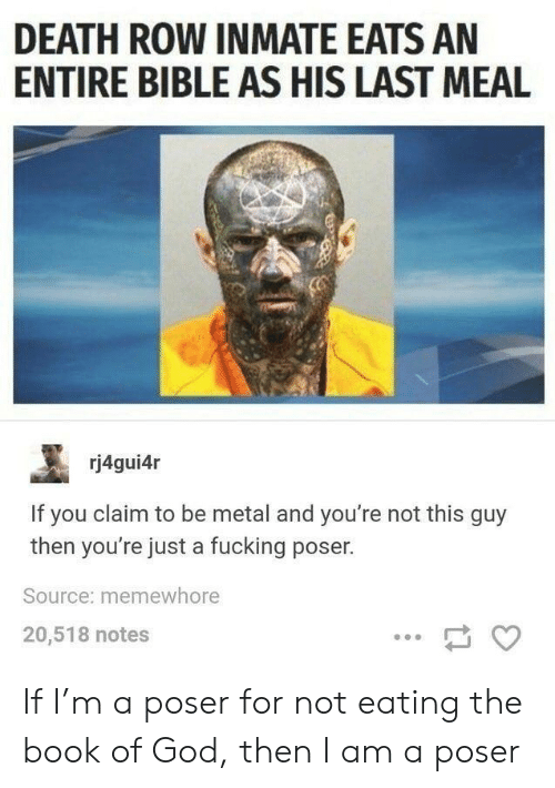 Not This: DEATH ROW INMATE EATS AN  ENTIRE BIBLE AS HIS LAST MEAL  rj4gui4r  If you claim to be metal and you're not this guy  then you're just a fucking poser.  Source: memewhore  20,518 notes If I'm a poser for not eating the book of God, then I am a poser