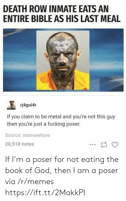 Not This: DEATH ROW INMATE EATS AN  ENTIRE BIBLE AS HIS LAST MEAL  rj4gui4r  If you claim to be metal and you're not this guy  then you're just a fucking poser.  Source: memewhore  20,518 notes If I'm a poser for not eating the book of God, then I am a poser via /r/memes https://ift.tt/2MakkPI