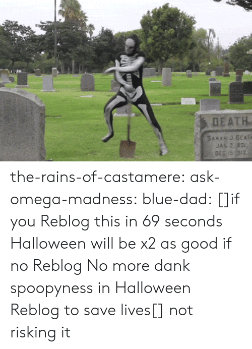 SoundCloud: DEATH  SARAH J DEATH  JAN 2 831,  DE IS 9/2 the-rains-of-castamere: ask-omega-madness:  blue-dad:  []if you Reblog this in 69 seconds Halloween will be x2 as good if no Reblog No more dank spoopyness in Halloween Reblog to save lives[]   not risking it