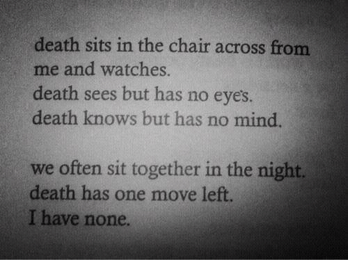 Death, Watches, and Chair: death sits in the chair across from  me and watches.  death sees but has no eyes  death knows but has no mind  we often sit together in the night.  death has one move left  I have none.
