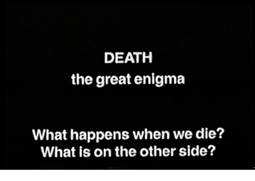 enigma: DEATH  the great enigma  What happens when we die?  What is on the other side?