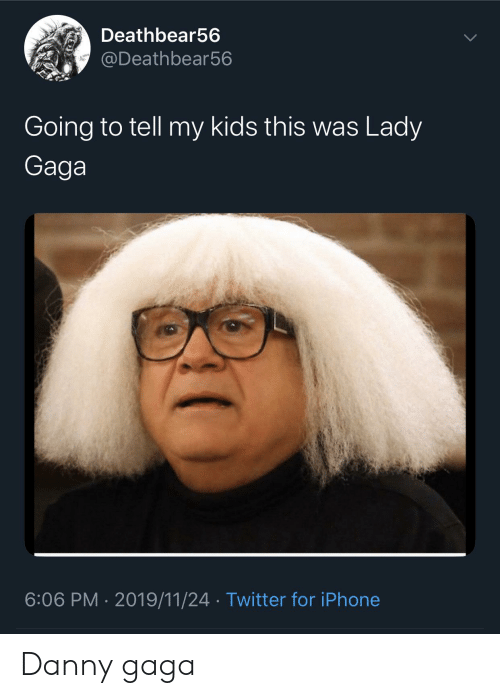 Iphone, Lady Gaga, and Reddit: Deathbear56  @Deathbear56  Going to tell my kids this was Lady  Gaga  6:06 PM 2019/11/24 Twitter for iPhone Danny gaga