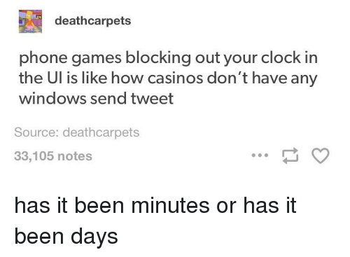 Clock In: deathcarpets  phone games blocking out your clock in  the Ul is like how casinos don't have any  windows send tweet  Source: deathcarpets  33,105 notes has it been minutes or has it been days