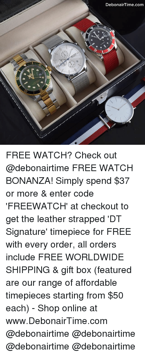 bonanza: DebonairTime.com FREE WATCH? Check out @debonairtime FREE WATCH BONANZA! Simply spend $37 or more & enter code 'FREEWATCH' at checkout to get the leather strapped 'DT Signature' timepiece for FREE with every order, all orders include FREE WORLDWIDE SHIPPING & gift box (featured are our range of affordable timepieces starting from $50 each) - Shop online at www.DebonairTime.com @debonairtime @debonairtime @debonairtime @debonairtime