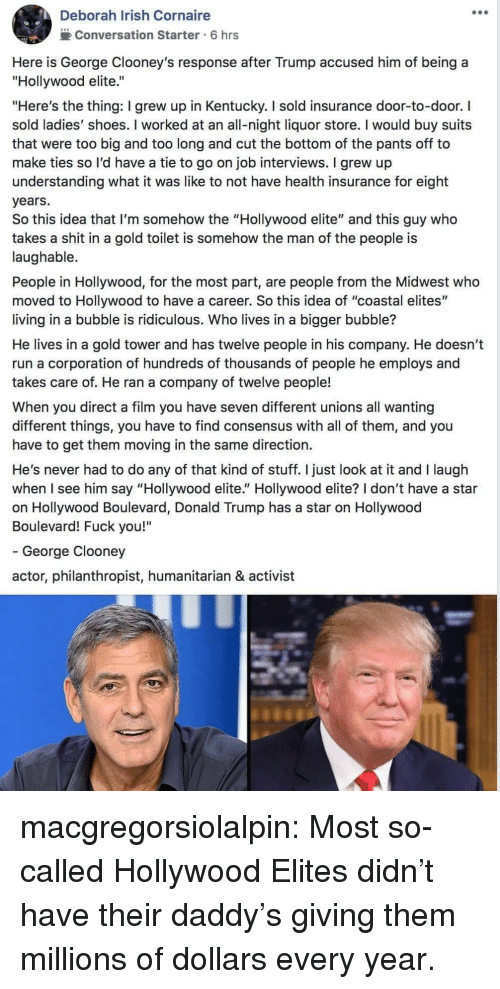 "moving in: Deborah Irish Cornaire  2Conversation Starter 6 hrs  Here is George Clooney's response after Trump accused him of being a  ""Hollywood elite.""  ""Here's the thing: I grew up in Kentucky. I sold insurance door-to-door. I  sold ladies' shoes. I worked at an all-night liquor store. I would buy suits  that were too big and too long and cut the bottom of the pants off to  make ties so l'd have a tie to go on job interviews. I grew up  understanding what it was like to not have health insurance for eight  years.  So this idea that I'm somehow the ""Hollywood elite"" and this guy who  takes a shit in a gold toilet is somehow the man of the people is  laughable.  People in Hollywood, for the most part, are people from the Midwest who  moved to Hollywood to have a career. So this idea of ""coastal elites""  living in a bubble is ridiculous. Who lives in a bigger bubble?  He lives in a gold tower and has twelve people in his company. He doesn't  run a corporation of hundreds of thousands of people he employs and  takes care of. He ran a company of twelve people!  When you direct a film you have seven different unions all wanting  different things, you have to find consensus with all of them, and you  have to get them moving in the same direction.  He's never had to do any of that kind of stuff. I just look at it and I laugh  when I see him say ""Hollywood elite."" Hollywood elite? I don't have a star  on Hollywood Boulevard, Donald Trump has a star on Hollywood  Boulevard! Fuck you!""  - George Clooney  actor, philanthropist, humanitarian & activist macgregorsiolalpin: Most so-called Hollywood Elites didn't have their daddy's giving them millions of dollars every year."