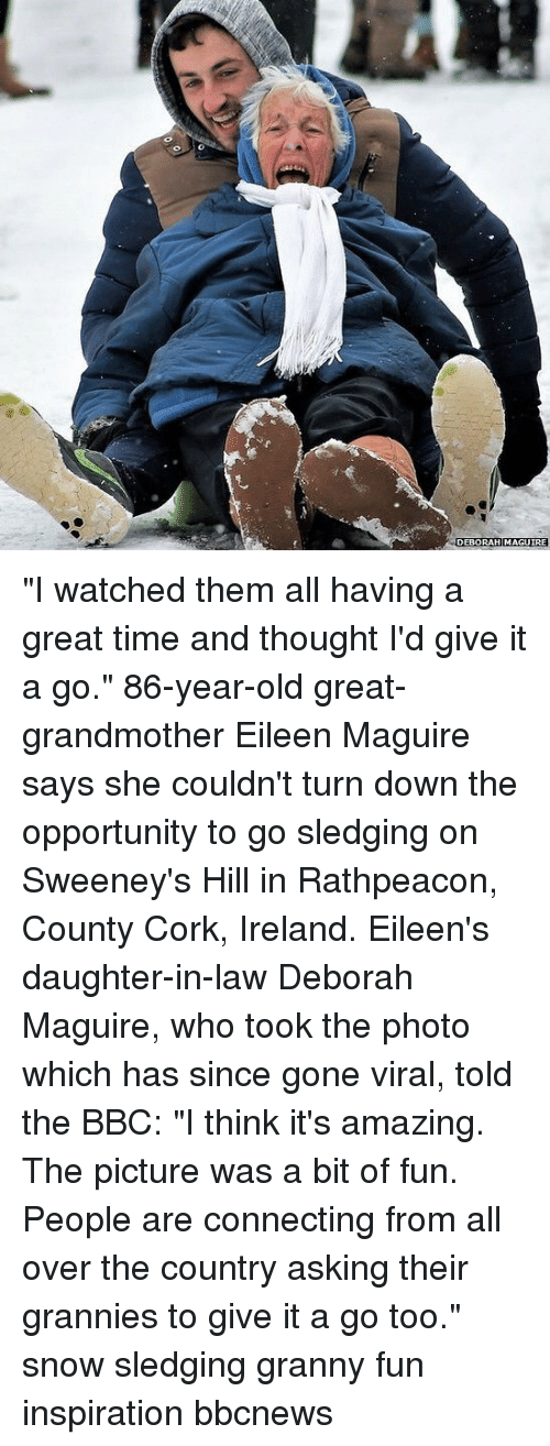 """Memes, Ireland, and Opportunity: DEBORAH MAGUIRE """"I watched them all having a great time and thought I'd give it a go."""" 86-year-old great-grandmother Eileen Maguire says she couldn't turn down the opportunity to go sledging on Sweeney's Hill in Rathpeacon, County Cork, Ireland. Eileen's daughter-in-law Deborah Maguire, who took the photo which has since gone viral, told the BBC: """"I think it's amazing. The picture was a bit of fun. People are connecting from all over the country asking their grannies to give it a go too."""" snow sledging granny fun inspiration bbcnews"""
