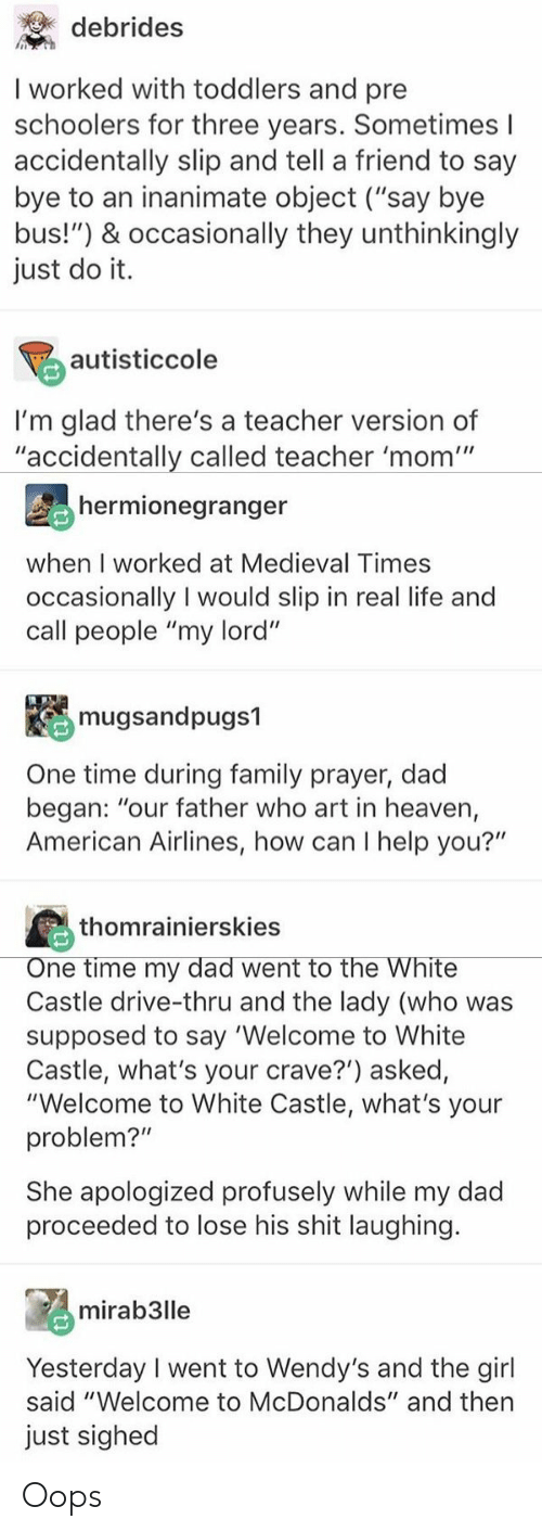 """American Airlines: debrides  I worked with toddlers and pre  schoolers for three years. Sometimes l  accidentally slip and tell a friend to say  bye to an inanimate object (""""say bye  bus!"""") & occasionally they unthinkingl  just do it.  autisticcole  I'm glad there's a teacher version of  """"accidentally called teacher 'mom'""""  hermionegranger  when I worked at Medieval Times  occasionally I would slip in real life and  call people """"my lord""""  mugsandpugs1  One time during family prayer, dad  began: """"our father who art in heaven,  American Airlines, how can I help you?""""  thomrainierskies  ne time my dad went to the White  Castle drive-thru and the lady (who was  supposed to say 'Welcome to White  Castle, what's your crave?') asked,  """"Welcome to White Castle, what's your  problem?""""  She apologized profusely while my dad  proceeded to lose his shit laughing  mirab3lle  Yesterday I went to Wendy's and the girl  said """"Welcome to McDonalds"""" and then  just sighed Oops"""
