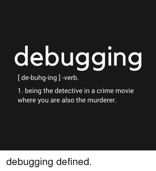 Crime, Movie, and Ing: debugging  [de-buhg-ing ] -verb.  1. being the detective in a crime movie  where you are also the murderer. debugging defined.