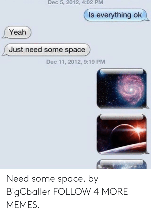 Is Everything Ok: Dec 5, 2012, 4:02 PM  Is everything ok  Yeah  Just need some space  Dec 11, 2012, 9:19 PM Need some space. by BigCballer FOLLOW 4 MORE MEMES.