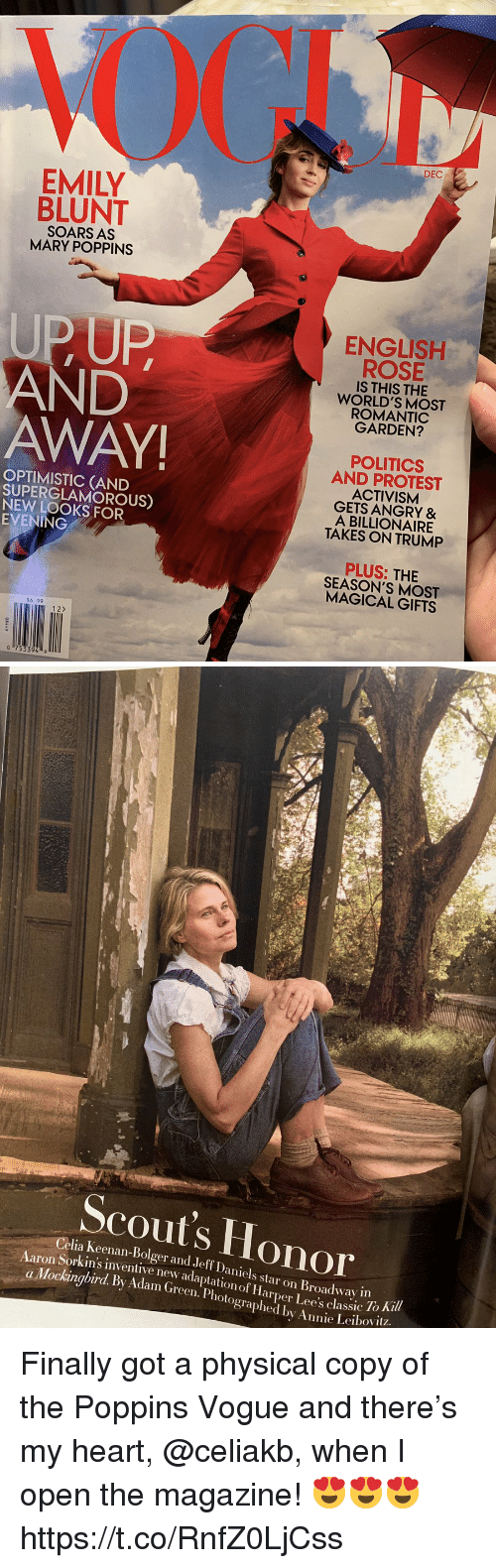 mockingbird: DEC  EMILY  BLUNT  SOARS AS  MARY POPPINS  UPUP  AND  AWAY  ENGLISH  ROSE  IS THIS THE  WORLD'S MOST  ROMANTIC  GARDEN?  OPTIMISTIC (AND  SUPERGLAMOROUS)  NEW LOOKS FOR  EVENING  POLITICS  AND PROTEST  ACTIVISM  GETS ANGRY &  A BILLIONAIRE  TAKES ON TRUMP  PLUS: THIE  SEASON'S MOST  MAGICAL GIFTS  $6.99  12>   Scout's Honor  Celia Keenan-Bolger and Jeff Daniels star on Broadway in  Sorkin's inventive new adaptation of Harper Lee's classic 10  To Ki  a Mockingbird. By Adam (Green. Photographed by Annie Leibovit? Finally got a physical copy of the Poppins Vogue and there's my heart, @celiakb, when I open the magazine! 😍😍😍 https://t.co/RnfZ0LjCss
