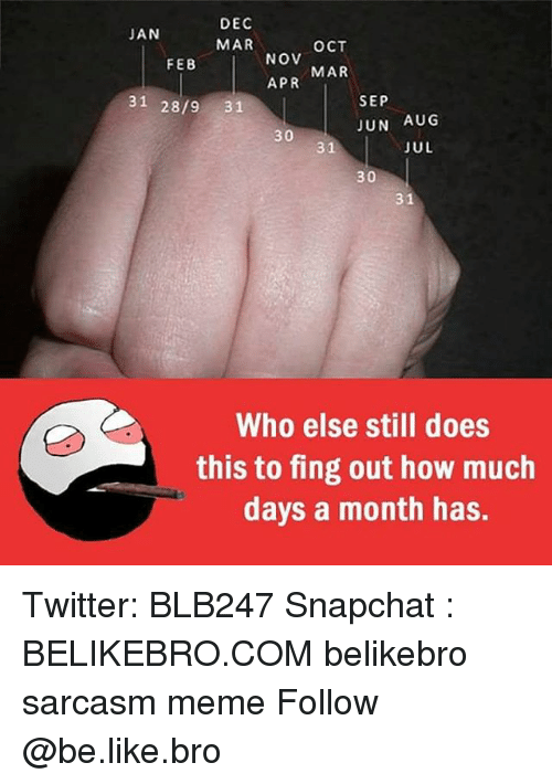 fing: DEC  JAN  MAR  OCT  NOV  FEB  APR MAR  31 28/9 31  SEP  JUN AUG  30  JUL  31  30  31  Who else still does  this to fing out how much  days a month has. Twitter: BLB247 Snapchat : BELIKEBRO.COM belikebro sarcasm meme Follow @be.like.bro