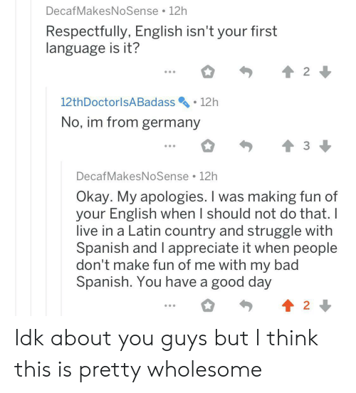 latin: DecafMakesNoSense 12h  Respectfully, English isn't your first  language is it?  2  12th DoctorlsA Badass  12h  No, im from germany  DecafMakesNoSense 12h  Okay. My apologies. I was making fun of  your English when I should not do that. I  live in a Latin country and struggle with  Spanish and I appreciate it when people  don't make fun of me with my bad  Spanish. You have a good day  2 Idk about you guys but I think this is pretty wholesome